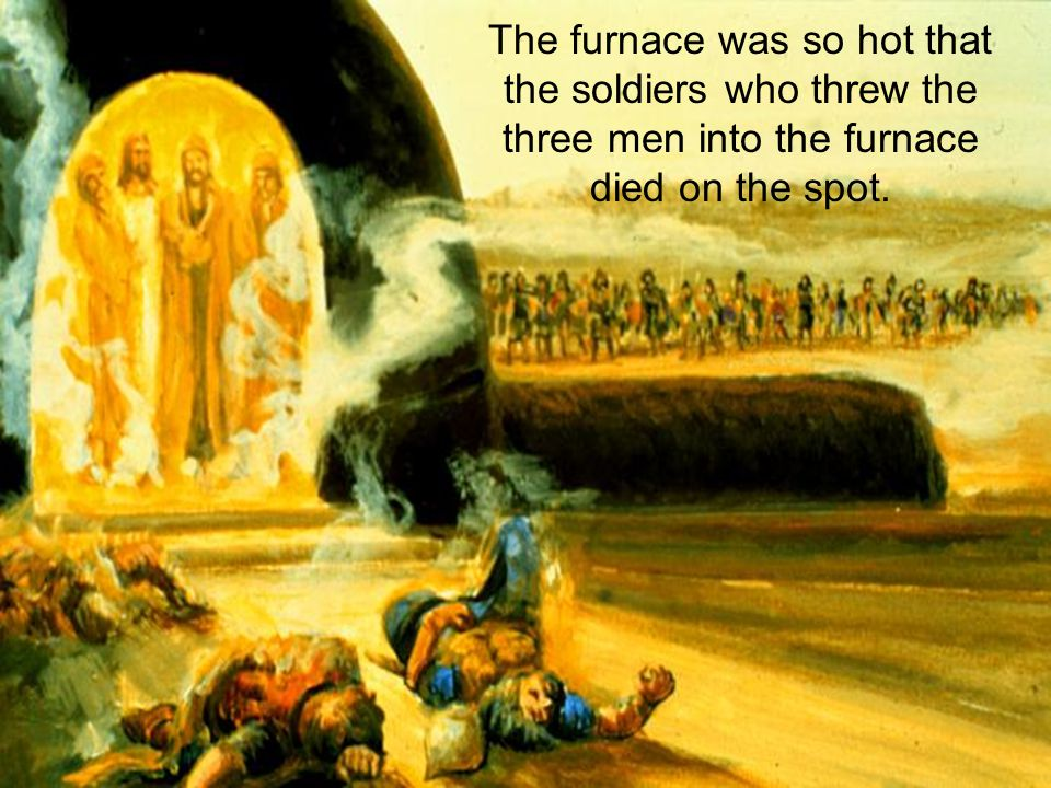 The furnace was so hot that the soldiers who threw the three men into the furnace died on the spot.