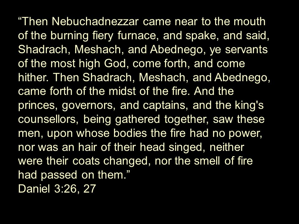 Then Nebuchadnezzar came near to the mouth of the burning fiery furnace, and spake, and said, Shadrach, Meshach, and Abednego, ye servants of the most high God, come forth, and come hither. Then Shadrach, Meshach, and Abednego, came forth of the midst of the fire. And the princes, governors, and captains, and the king s counsellors, being gathered together, saw these men, upon whose bodies the fire had no power, nor was an hair of their head singed, neither were their coats changed, nor the smell of fire had passed on them.