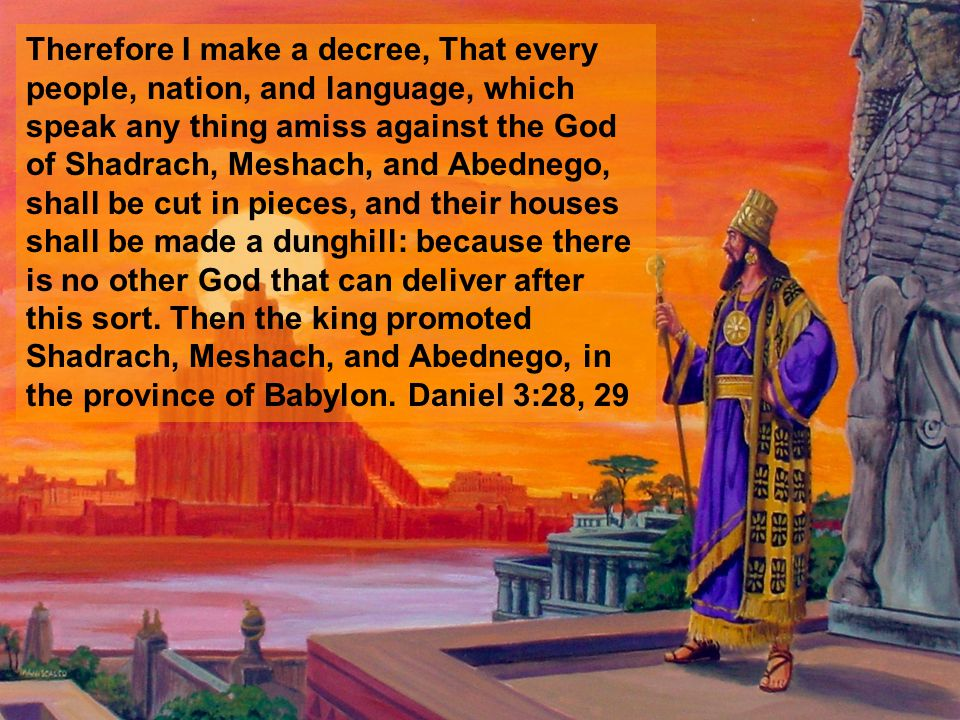 Therefore I make a decree, That every people, nation, and language, which speak any thing amiss against the God of Shadrach, Meshach, and Abednego, shall be cut in pieces, and their houses shall be made a dunghill: because there is no other God that can deliver after this sort.