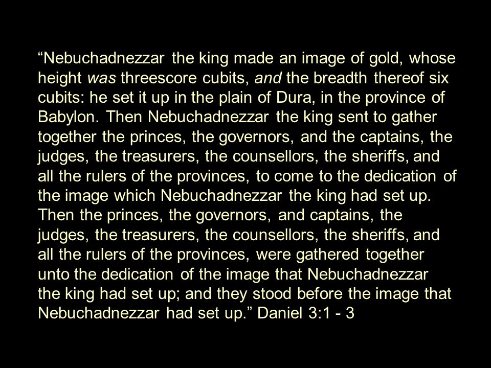 Nebuchadnezzar the king made an image of gold, whose height was threescore cubits, and the breadth thereof six cubits: he set it up in the plain of Dura, in the province of Babylon.