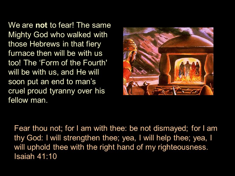 We are not to fear! The same Mighty God who walked with those Hebrews in that fiery furnace then will be with us too! The 'Form of the Fourth will be with us, and He will soon put an end to man's cruel proud tyranny over his fellow man.