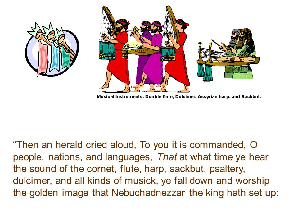 Then an herald cried aloud, To you it is commanded, O people, nations, and languages, That at what time ye hear the sound of the cornet, flute, harp, sackbut, psaltery, dulcimer, and all kinds of musick, ye fall down and worship the golden image that Nebuchadnezzar the king hath set up: