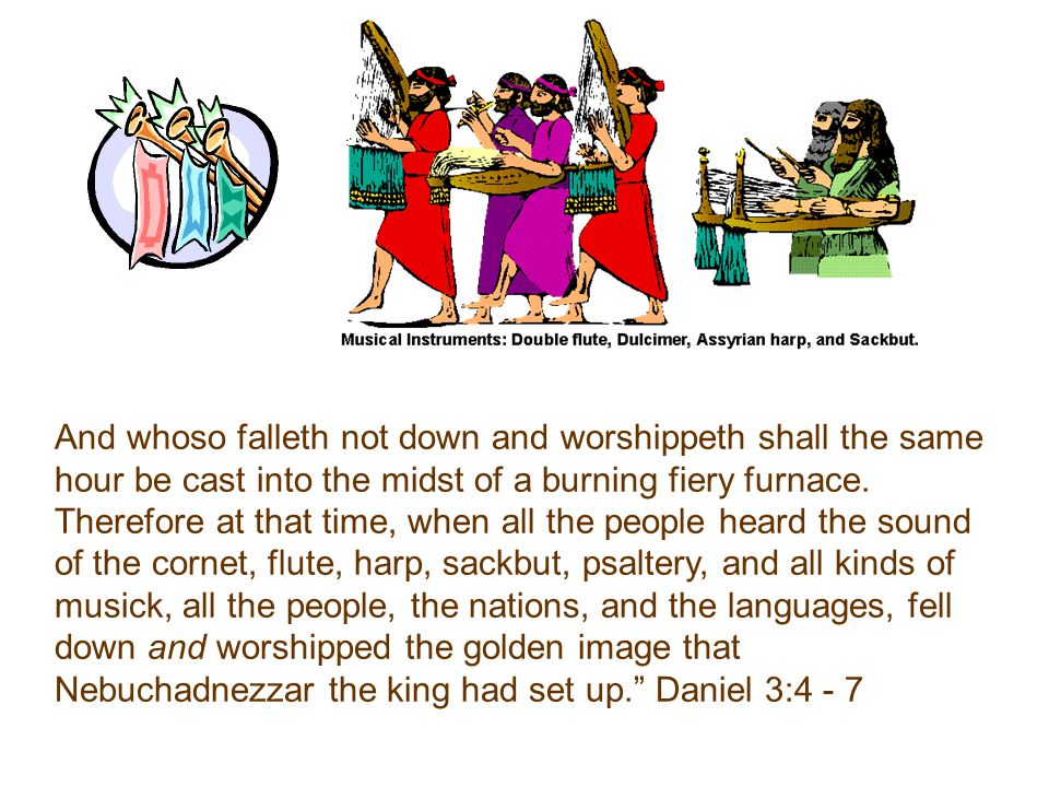 And whoso falleth not down and worshippeth shall the same hour be cast into the midst of a burning fiery furnace.