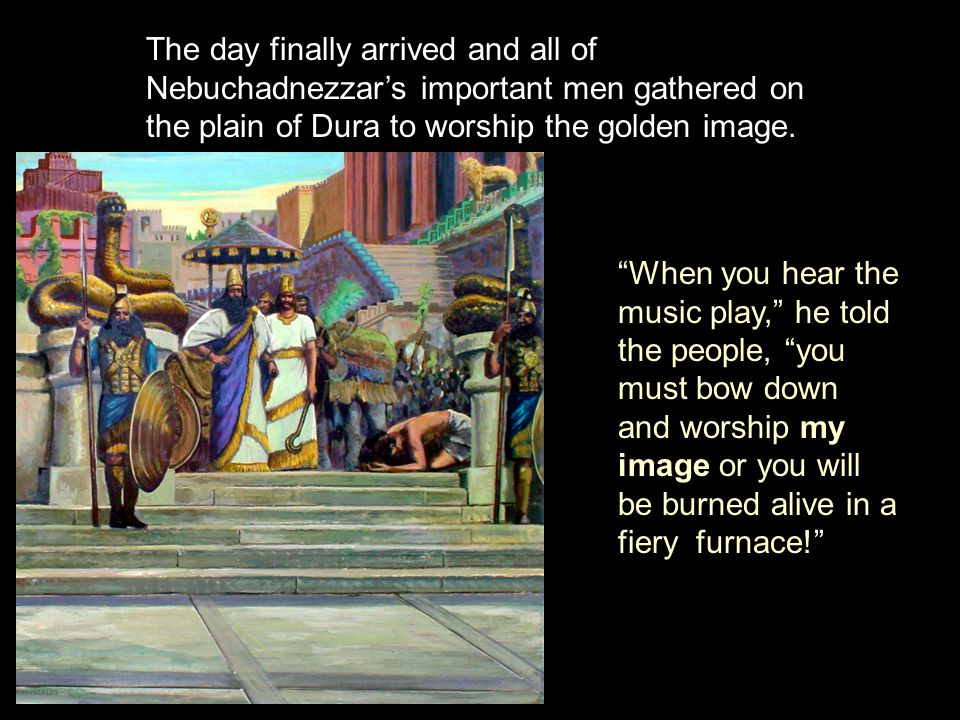 The day finally arrived and all of Nebuchadnezzar's important men gathered on the plain of Dura to worship the golden image.