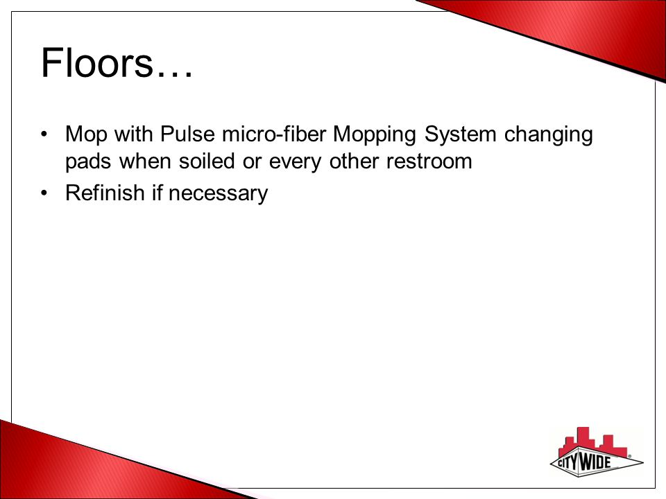 Floors… Mop with Pulse micro-fiber Mopping System changing pads when soiled or every other restroom.