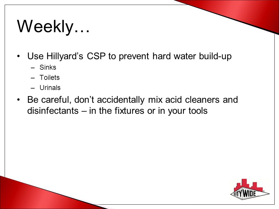 Weekly… Use Hillyard's CSP to prevent hard water build-up