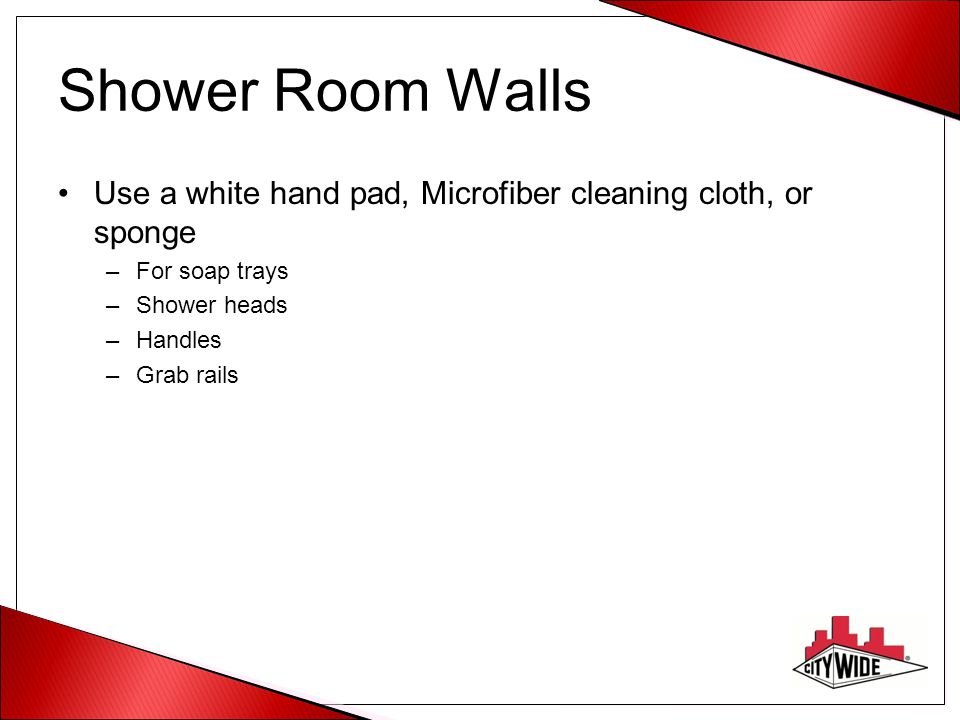Shower Room Walls Use a white hand pad, Microfiber cleaning cloth, or sponge. For soap trays. Shower heads.