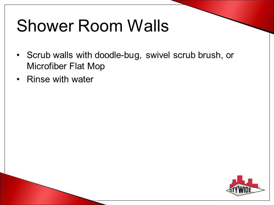 Shower Room Walls Scrub walls with doodle-bug, swivel scrub brush, or Microfiber Flat Mop.