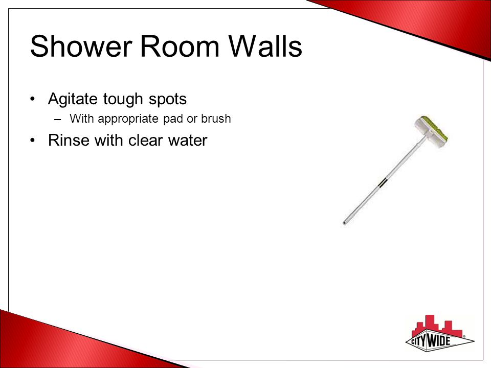 Shower Room Walls Agitate tough spots Rinse with clear water