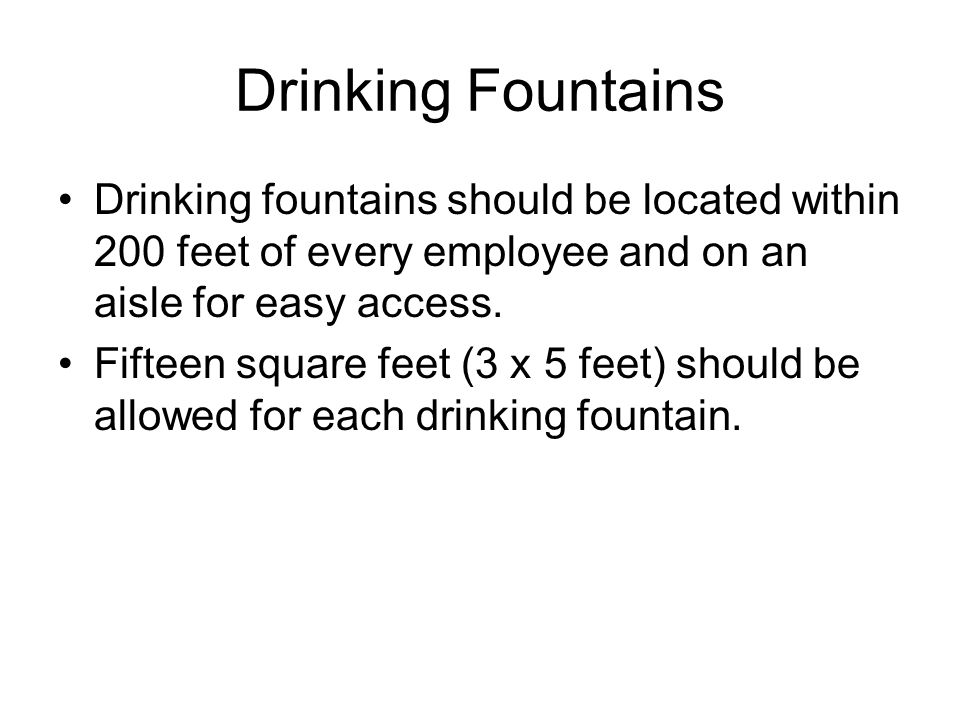 Drinking Fountains Drinking fountains should be located within 200 feet of every employee and on an aisle for easy access.