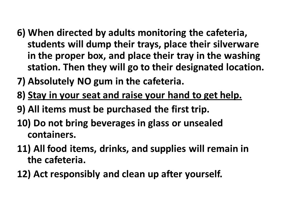6) When directed by adults monitoring the cafeteria, students will dump their trays, place their silverware in the proper box, and place their tray in the washing station.