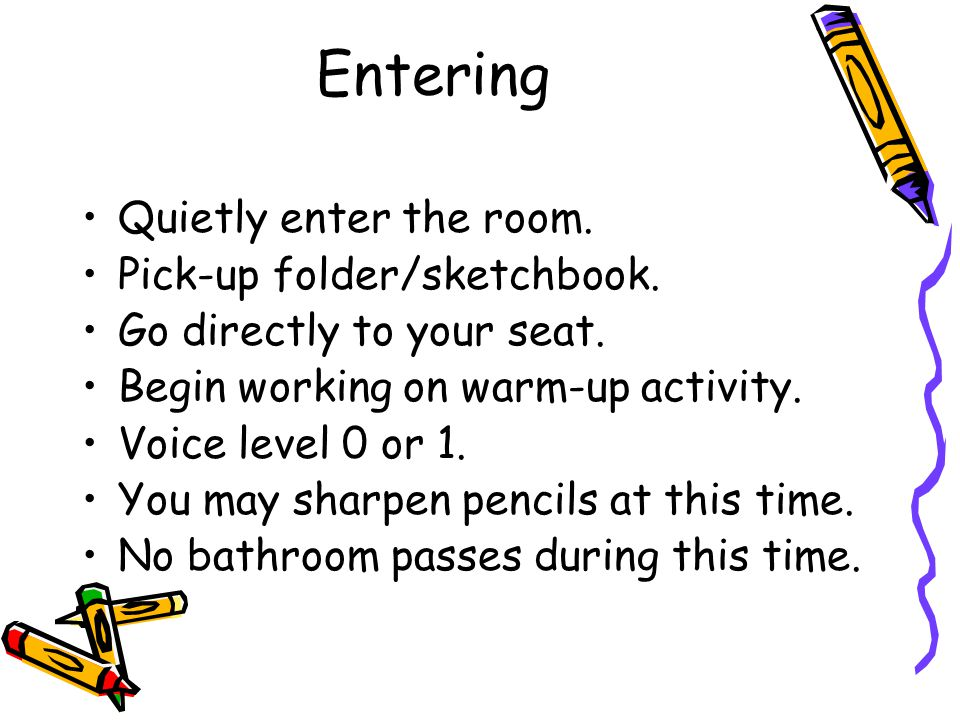 Entering Quietly enter the room. Pick-up folder/sketchbook.