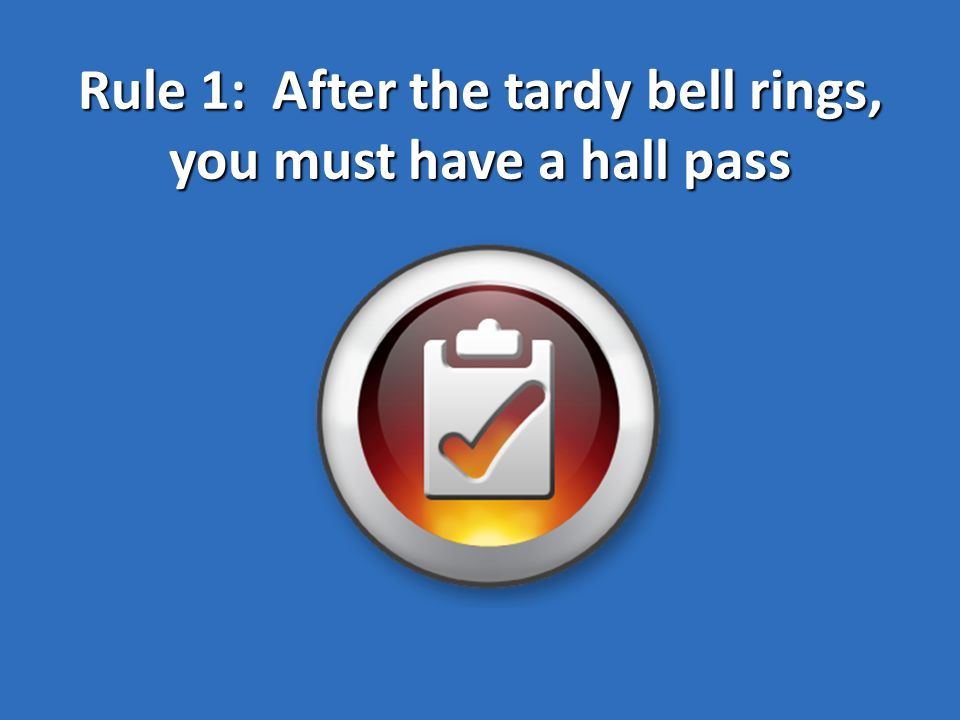 Rule 1: After the tardy bell rings, you must have a hall pass