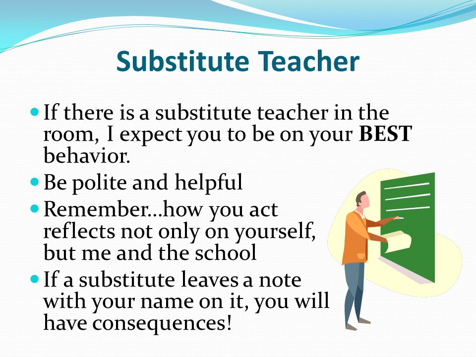 Substitute Teacher If there is a substitute teacher in the room, I expect you to be on your BEST behavior.