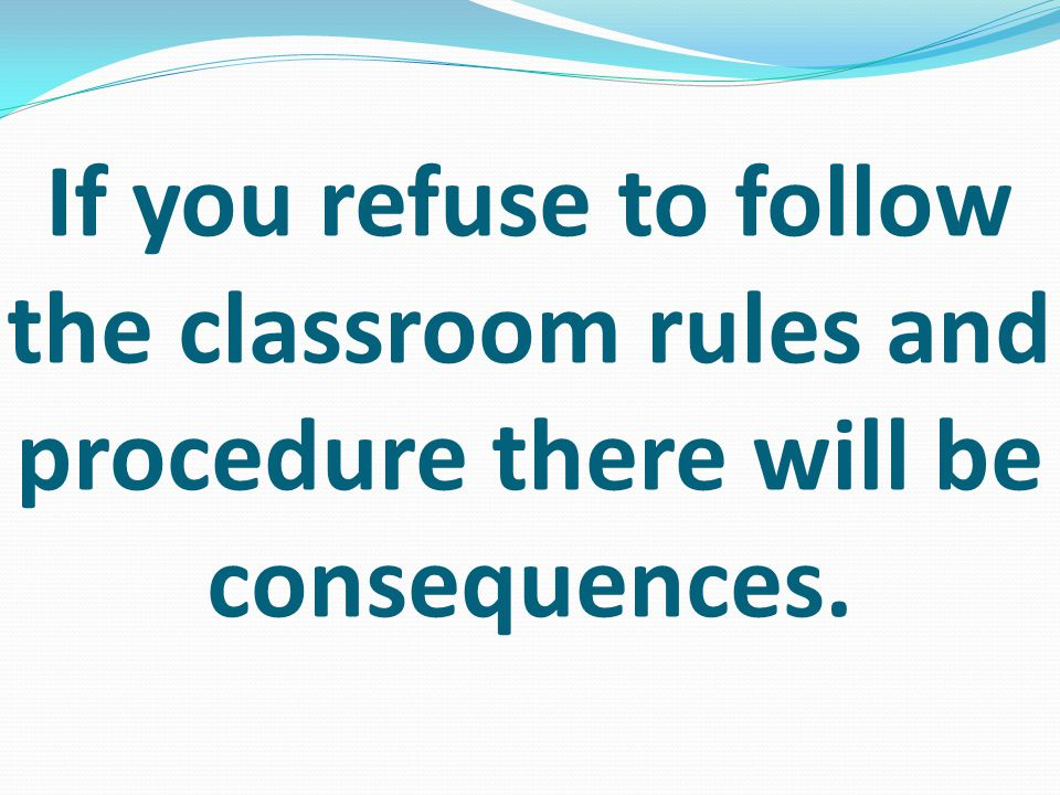 If you refuse to follow the classroom rules and procedure there will be consequences.