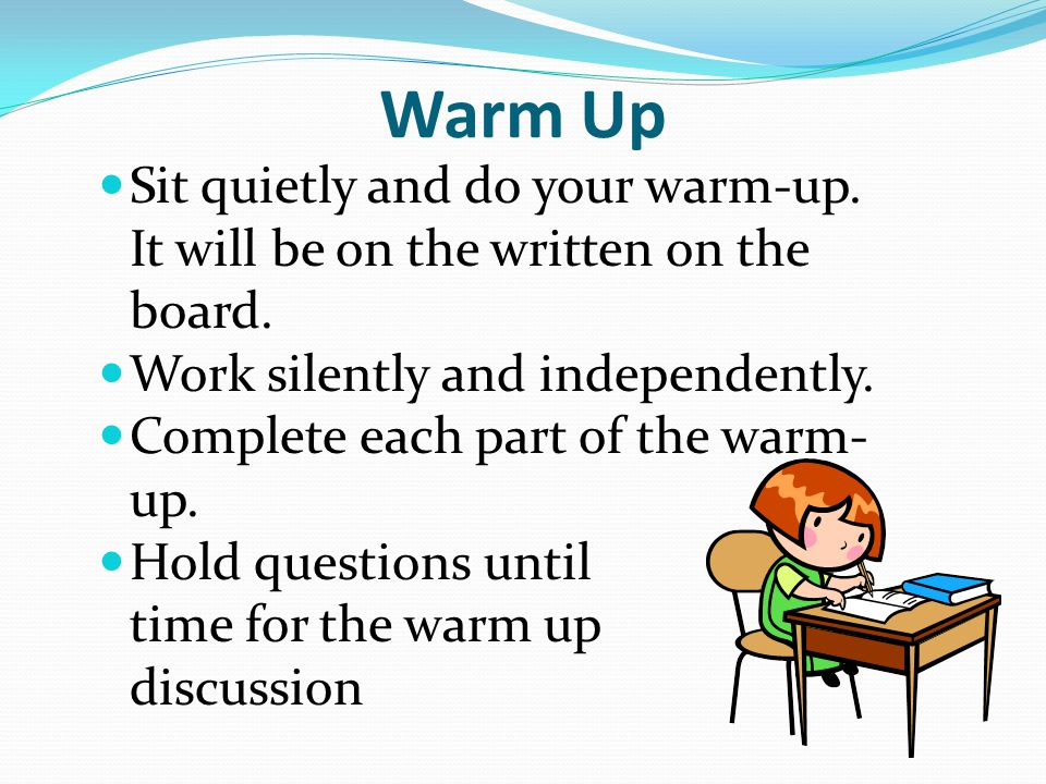 Warm Up Sit quietly and do your warm-up. It will be on the written on the board. Work silently and independently.