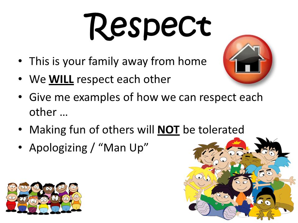 Respect This is your family away from home We WILL respect each other