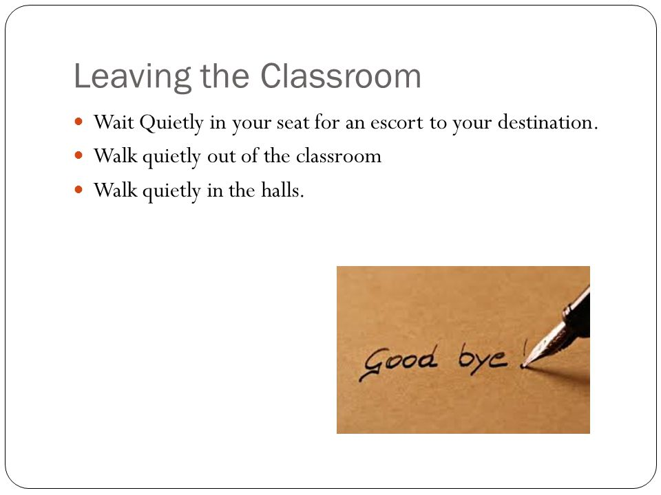 Leaving the Classroom Wait Quietly in your seat for an escort to your destination. Walk quietly out of the classroom.