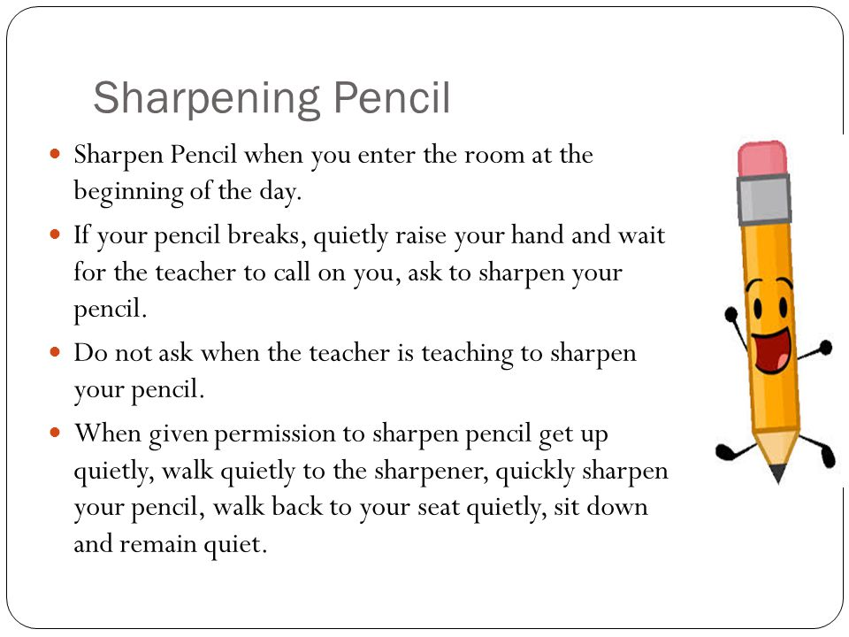 Sharpening Pencil Sharpen Pencil when you enter the room at the beginning of the day.