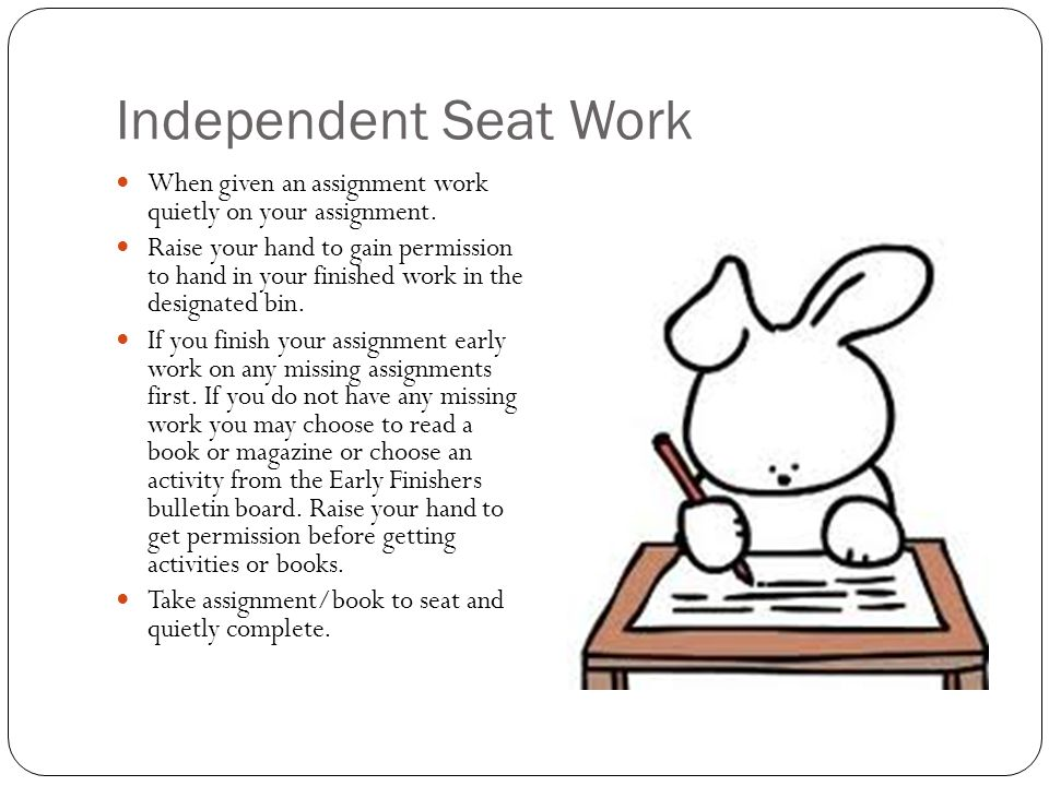 Independent Seat Work When given an assignment work quietly on your assignment.