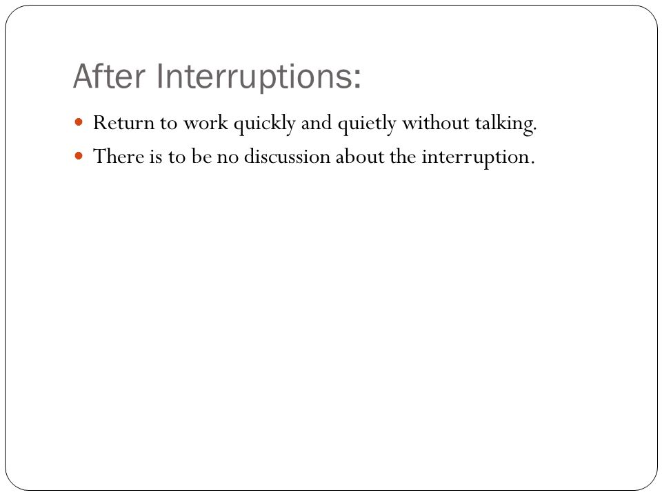 After Interruptions: Return to work quickly and quietly without talking.