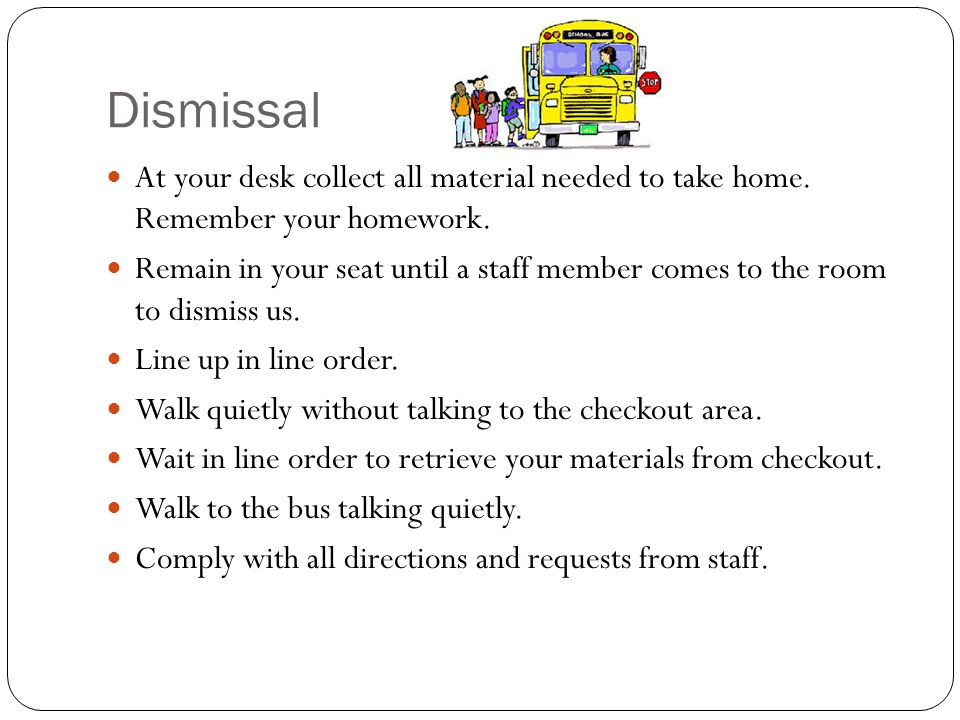 Dismissal At your desk collect all material needed to take home. Remember your homework.