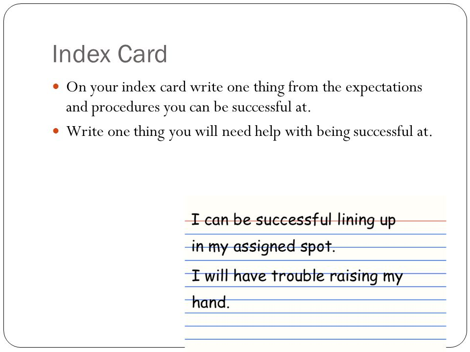 Index Card On your index card write one thing from the expectations and procedures you can be successful at.