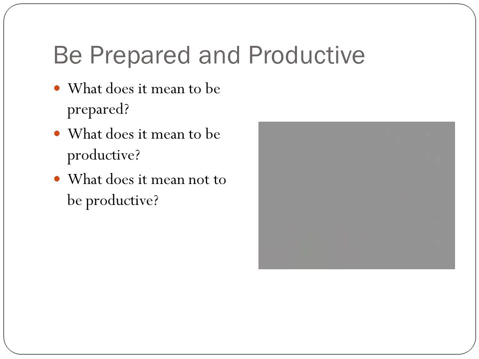 Be Prepared and Productive