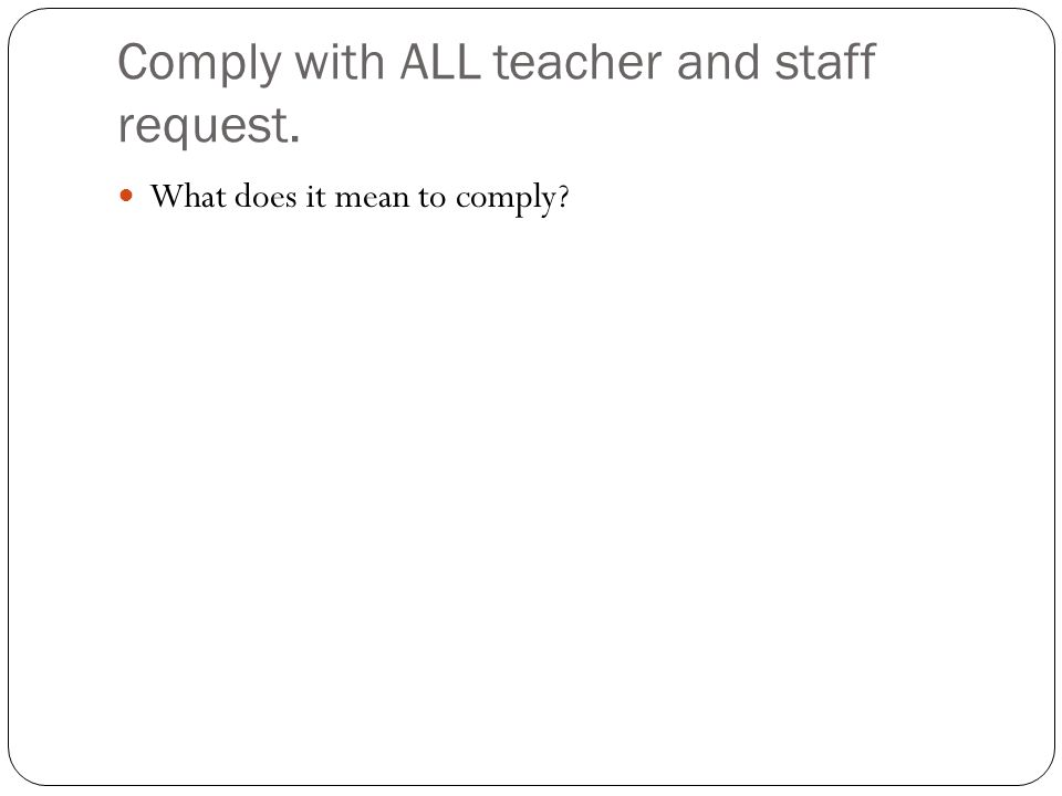 Comply with ALL teacher and staff request.