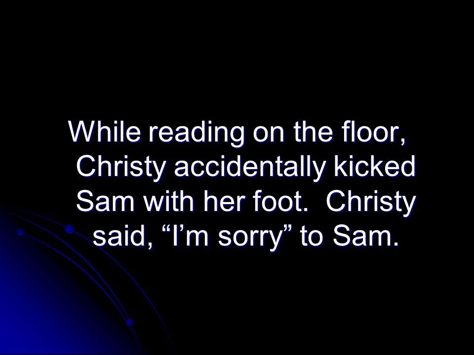 While reading on the floor, Christy accidentally kicked Sam with her foot.