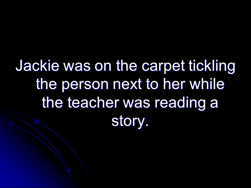 Jackie was on the carpet tickling the person next to her while the teacher was reading a story.