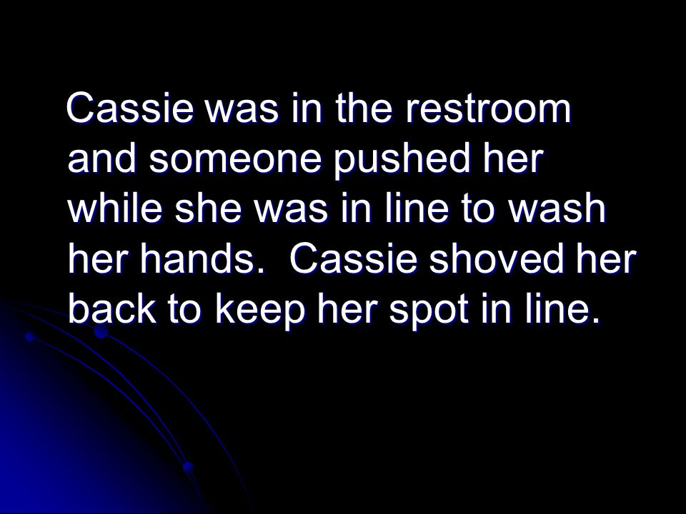Cassie was in the restroom and someone pushed her while she was in line to wash her hands.