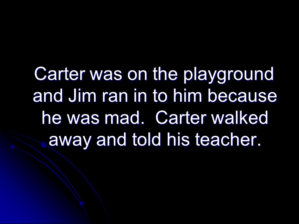 Carter was on the playground and Jim ran in to him because he was mad