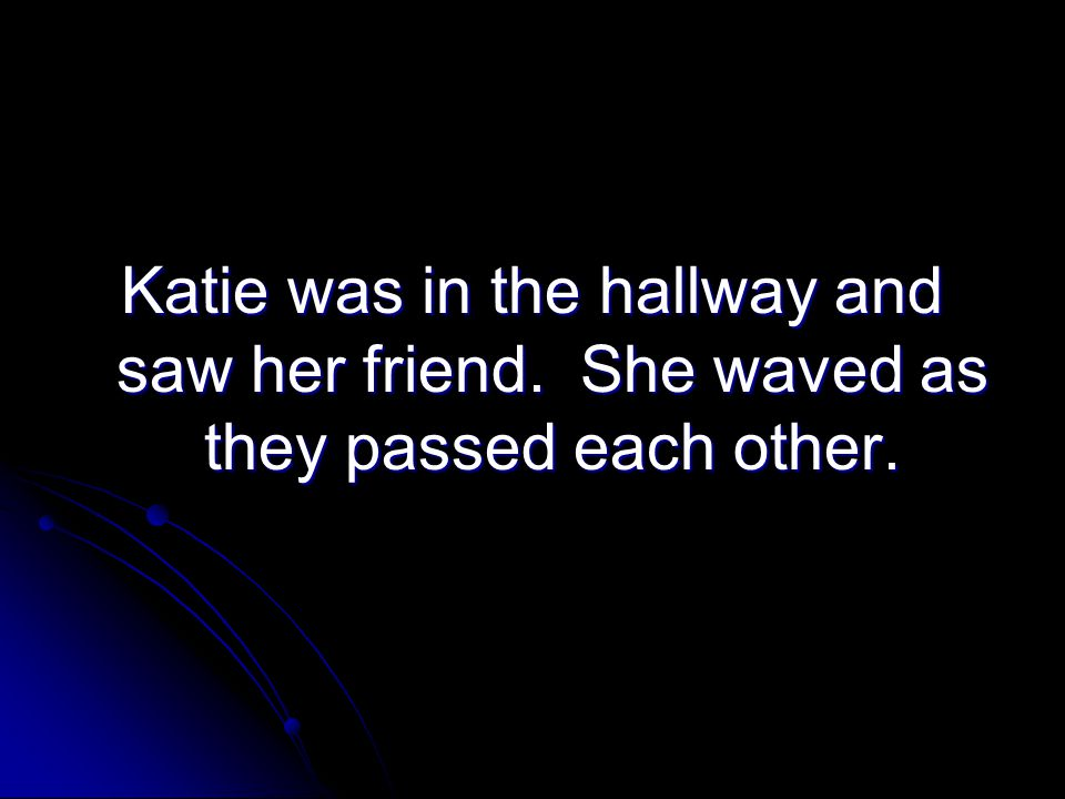 Katie was in the hallway and saw her friend