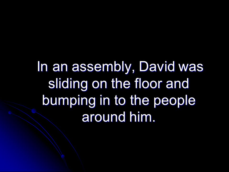 In an assembly, David was sliding on the floor and bumping in to the people around him.