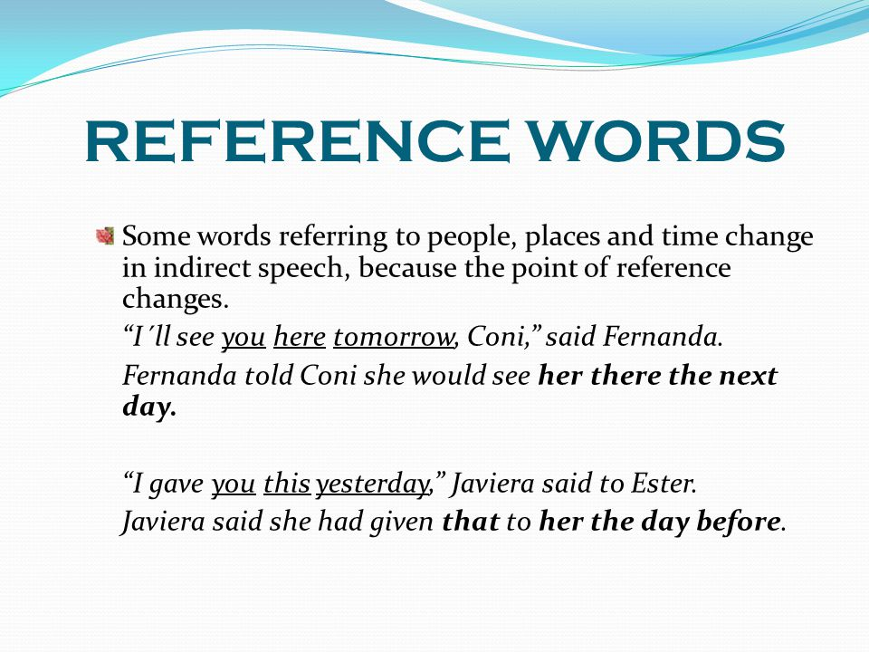REFERENCE WORDS Some words referring to people, places and time change in indirect speech, because the point of reference changes.