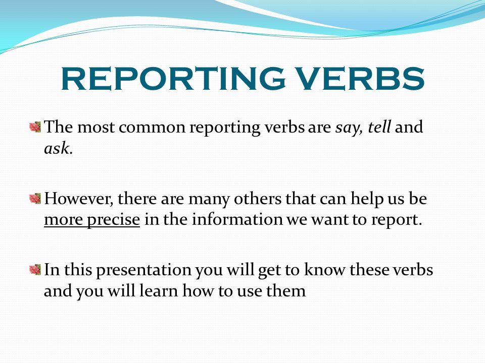 REPORTING VERBS The most common reporting verbs are say, tell and ask.