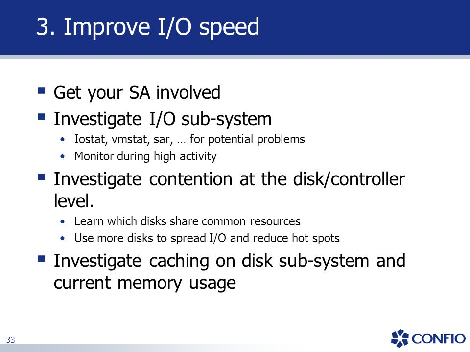3. Improve I/O speed Get your SA involved Investigate I/O sub-system