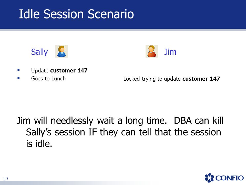 Idle Session Scenario Sally. Jim. Update customer 147. Goes to Lunch. Locked trying to update customer 147.