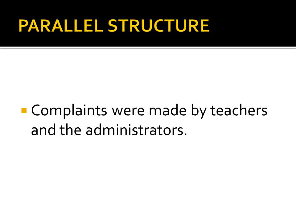 PARALLEL STRUCTURE Complaints were made by teachers and the administrators.