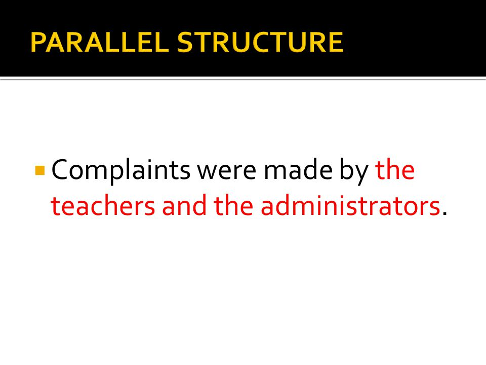 PARALLEL STRUCTURE Complaints were made by the teachers and the administrators.