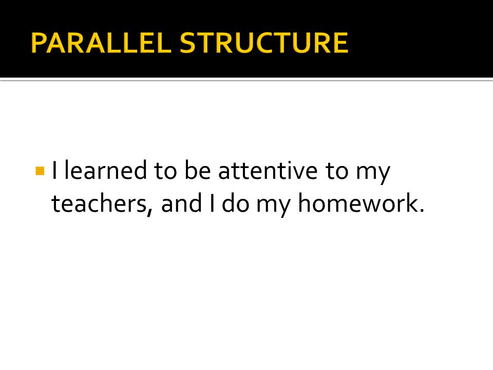 PARALLEL STRUCTURE I learned to be attentive to my teachers, and I do my homework.