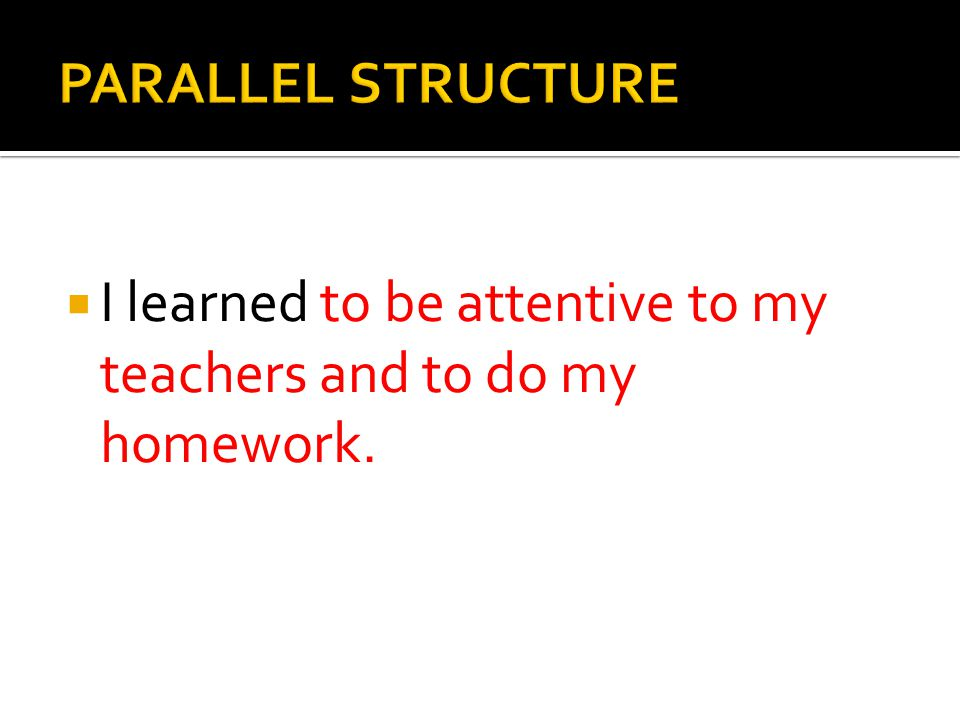 PARALLEL STRUCTURE I learned to be attentive to my teachers and to do my homework.