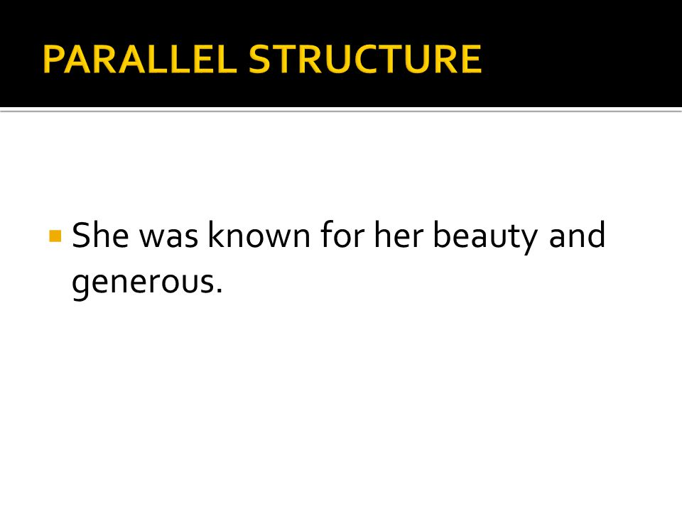 PARALLEL STRUCTURE She was known for her beauty and generous.