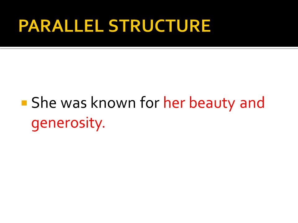 PARALLEL STRUCTURE She was known for her beauty and generosity.