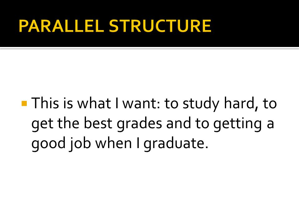 PARALLEL STRUCTURE This is what I want: to study hard, to get the best grades and to getting a good job when I graduate.