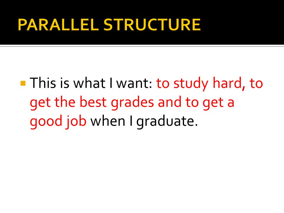 PARALLEL STRUCTURE This is what I want: to study hard, to get the best grades and to get a good job when I graduate.
