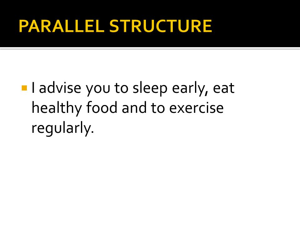 PARALLEL STRUCTURE I advise you to sleep early, eat healthy food and to exercise regularly.