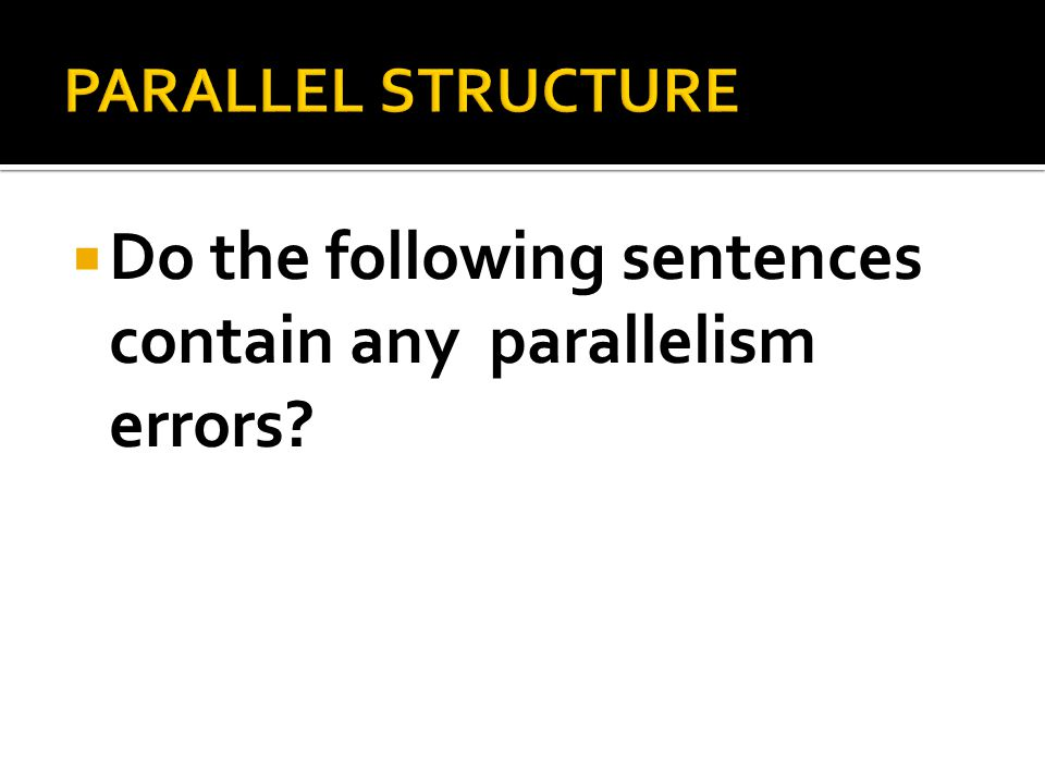 Do the following sentences contain any parallelism errors