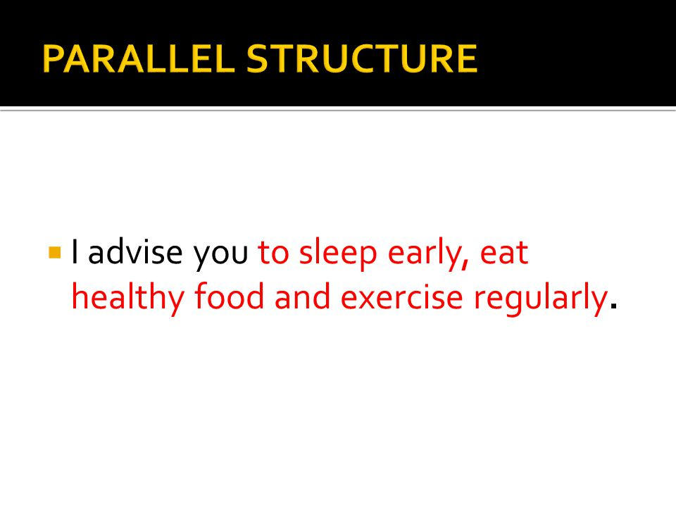 PARALLEL STRUCTURE I advise you to sleep early, eat healthy food and exercise regularly.